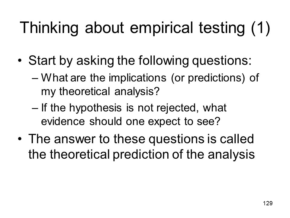 129 Thinking about empirical testing (1) Start by asking the following questions: –What are the implications (or predictions) of my theoretical analysis.