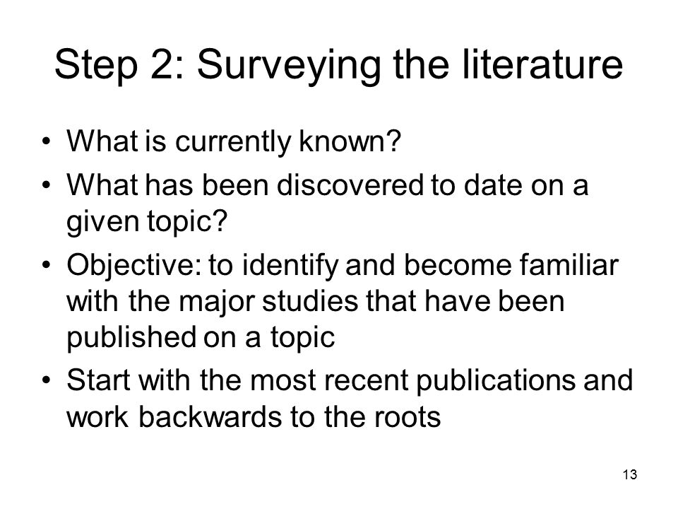 13 Step 2: Surveying the literature What is currently known? What has been discovered to date on a given topic? Objective: to identify and become fami