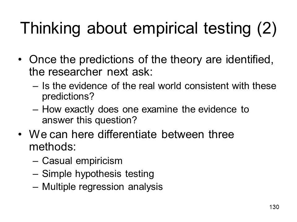 130 Thinking about empirical testing (2) Once the predictions of the theory are identified, the researcher next ask: –Is the evidence of the real world consistent with these predictions.