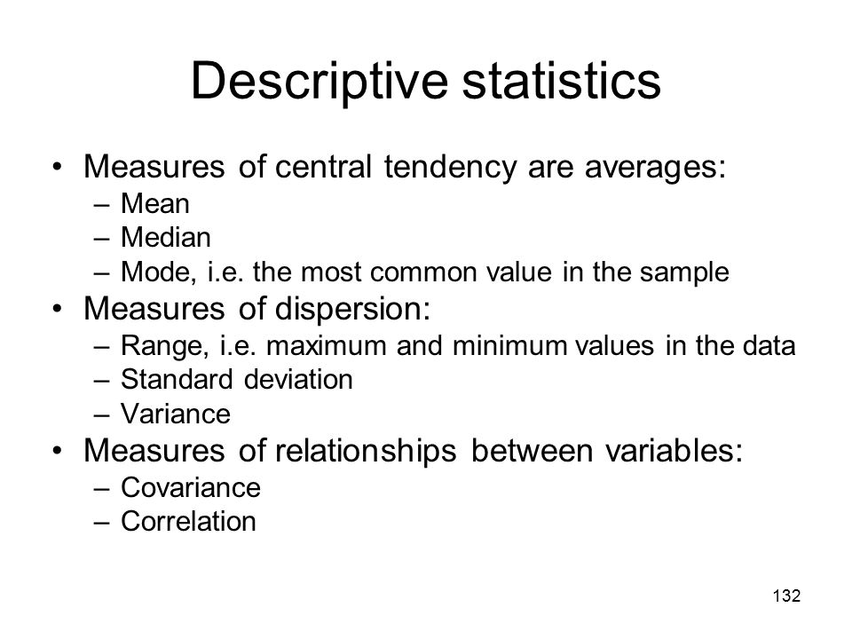 132 Descriptive statistics Measures of central tendency are averages: –Mean –Median –Mode, i.e. the most common value in the sample Measures of disper