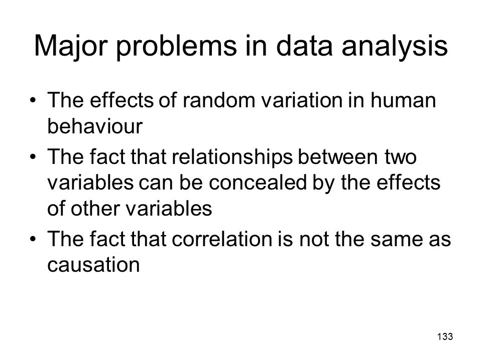 133 Major problems in data analysis The effects of random variation in human behaviour The fact that relationships between two variables can be concealed by the effects of other variables The fact that correlation is not the same as causation
