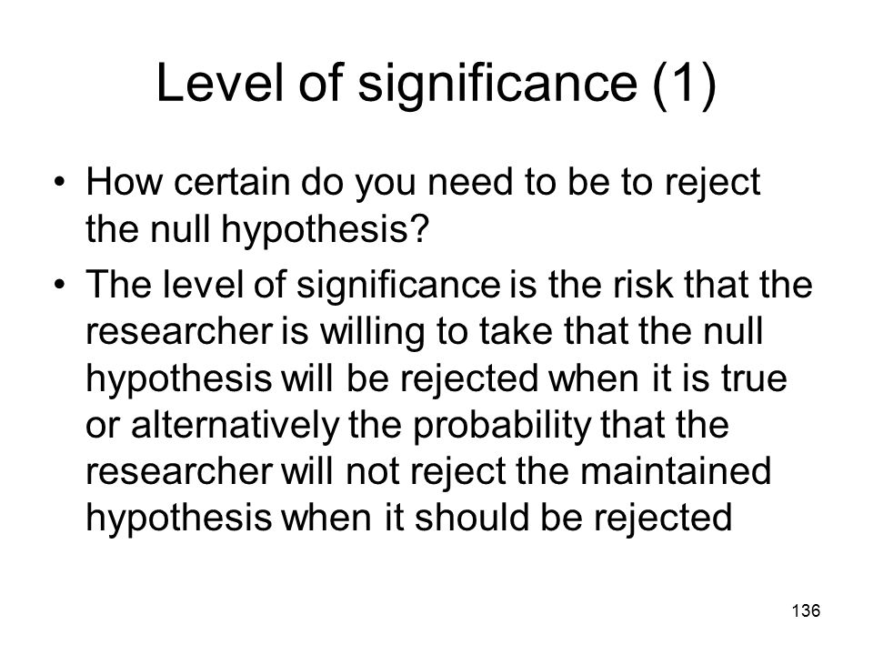 136 Level of significance (1) How certain do you need to be to reject the null hypothesis.