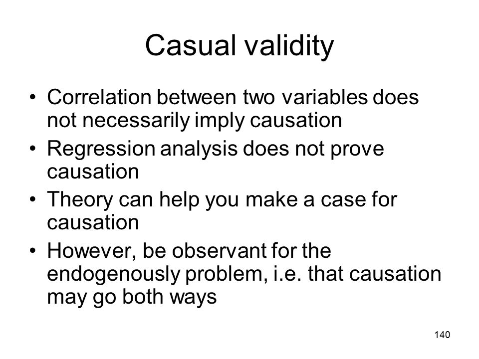 140 Casual validity Correlation between two variables does not necessarily imply causation Regression analysis does not prove causation Theory can hel