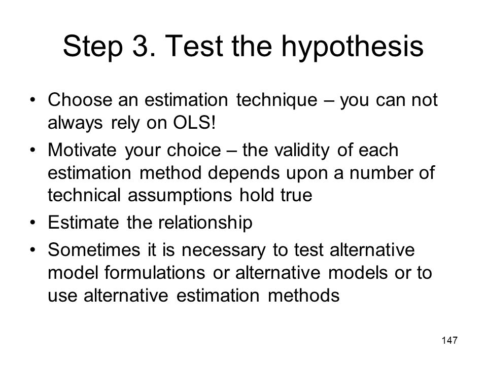 147 Step 3. Test the hypothesis Choose an estimation technique – you can not always rely on OLS! Motivate your choice – the validity of each estimatio