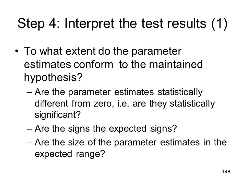 148 Step 4: Interpret the test results (1) To what extent do the parameter estimates conform to the maintained hypothesis? –Are the parameter estimate