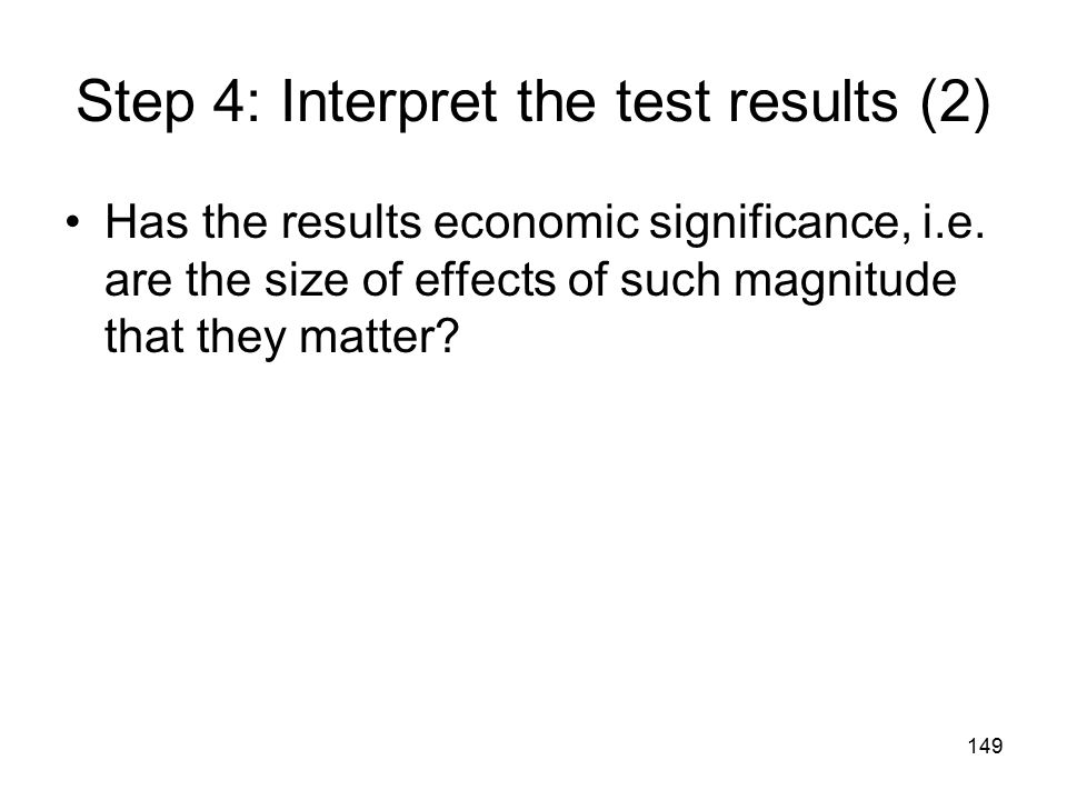 149 Step 4: Interpret the test results (2) Has the results economic significance, i.e.