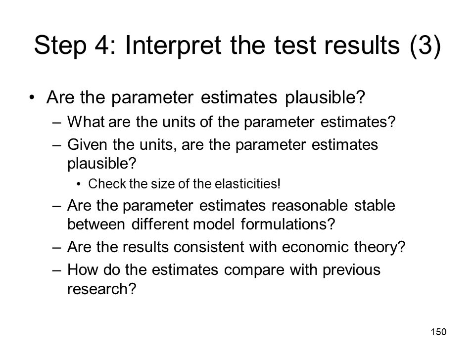 150 Step 4: Interpret the test results (3) Are the parameter estimates plausible? –What are the units of the parameter estimates? –Given the units, ar