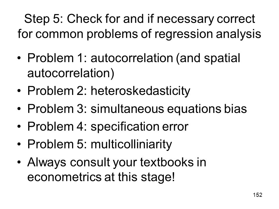 152 Step 5: Check for and if necessary correct for common problems of regression analysis Problem 1: autocorrelation (and spatial autocorrelation) Pro