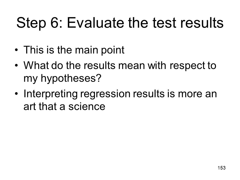 153 Step 6: Evaluate the test results This is the main point What do the results mean with respect to my hypotheses? Interpreting regression results i