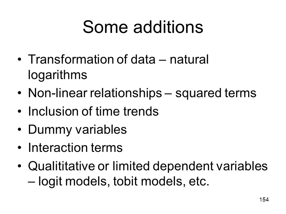 154 Some additions Transformation of data – natural logarithms Non-linear relationships – squared terms Inclusion of time trends Dummy variables Inter