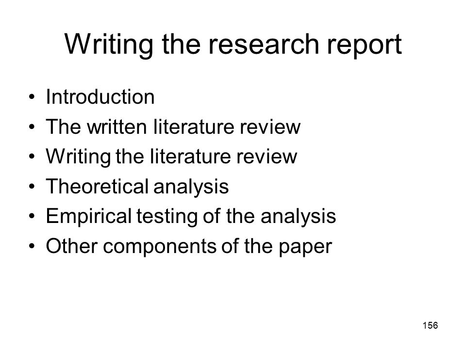 156 Writing the research report Introduction The written literature review Writing the literature review Theoretical analysis Empirical testing of the