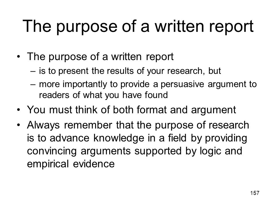 157 The purpose of a written report –is to present the results of your research, but –more importantly to provide a persuasive argument to readers of