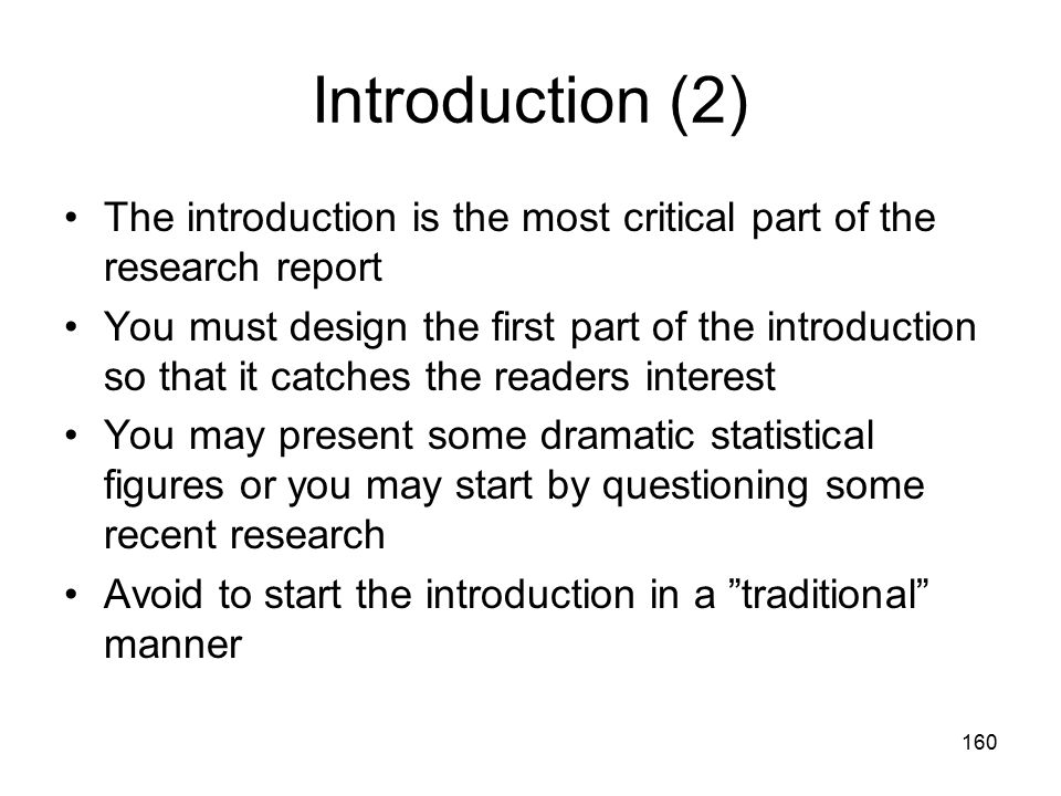 160 Introduction (2) The introduction is the most critical part of the research report You must design the first part of the introduction so that it c