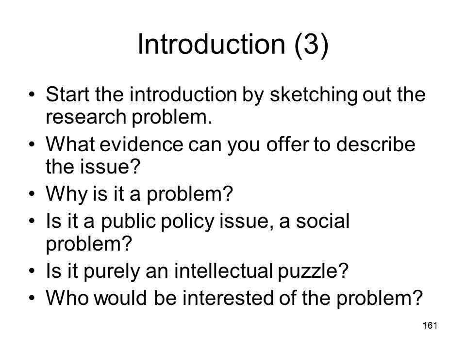 161 Introduction (3) Start the introduction by sketching out the research problem. What evidence can you offer to describe the issue? Why is it a prob