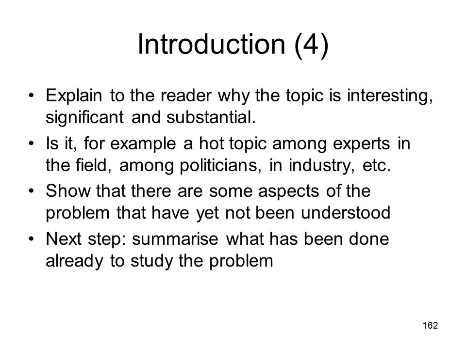 162 Introduction (4) Explain to the reader why the topic is interesting, significant and substantial.