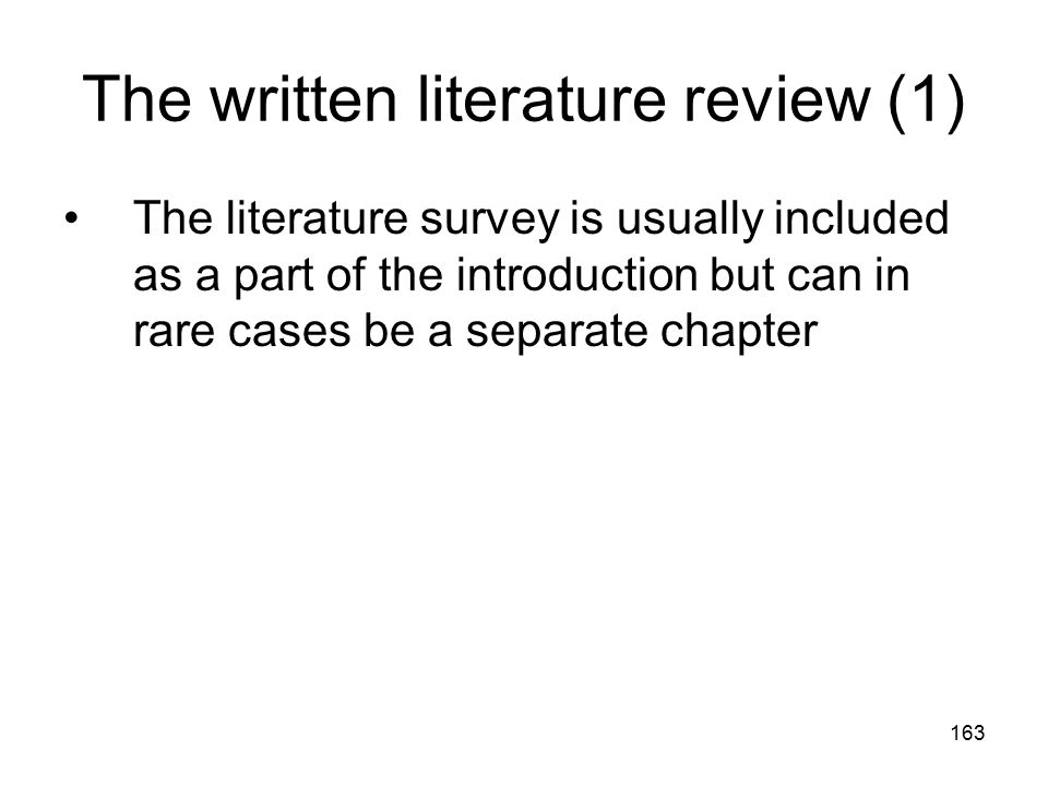 163 The written literature review (1) The literature survey is usually included as a part of the introduction but can in rare cases be a separate chap