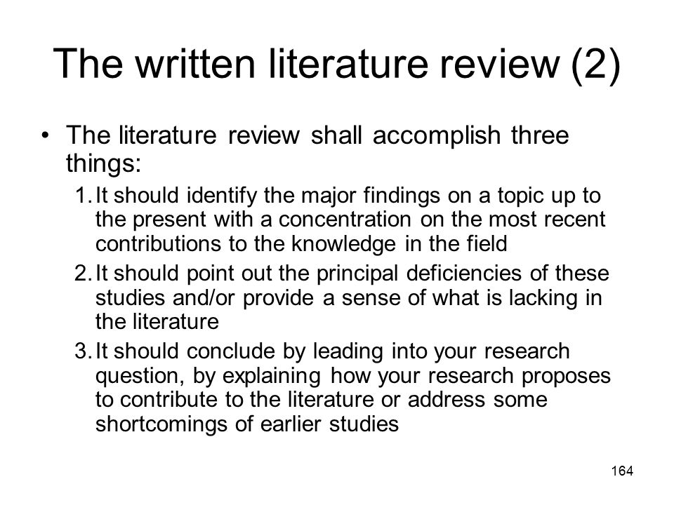 164 The written literature review (2) The literature review shall accomplish three things: 1.It should identify the major findings on a topic up to the present with a concentration on the most recent contributions to the knowledge in the field 2.It should point out the principal deficiencies of these studies and/or provide a sense of what is lacking in the literature 3.It should conclude by leading into your research question, by explaining how your research proposes to contribute to the literature or address some shortcomings of earlier studies