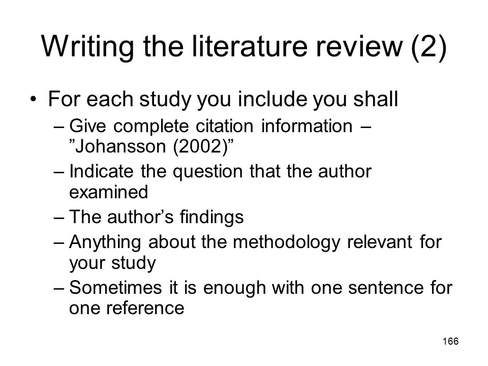 "166 Writing the literature review (2) For each study you include you shall –Give complete citation information – ""Johansson (2002)"" –Indicate the ques"