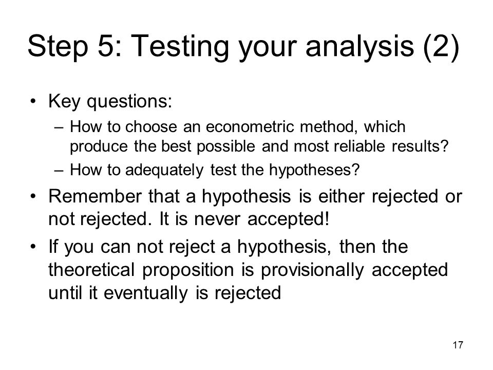 17 Step 5: Testing your analysis (2) Key questions: –How to choose an econometric method, which produce the best possible and most reliable results.