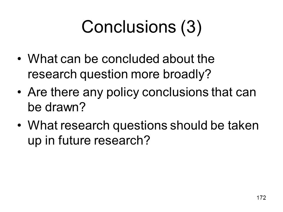 172 Conclusions (3) What can be concluded about the research question more broadly? Are there any policy conclusions that can be drawn? What research