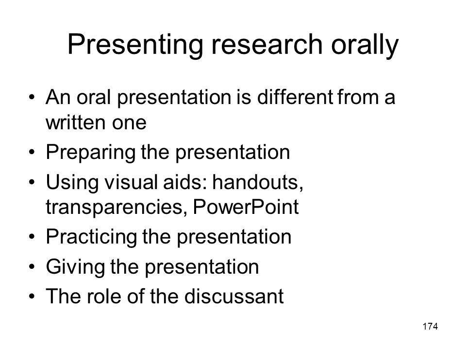 174 Presenting research orally An oral presentation is different from a written one Preparing the presentation Using visual aids: handouts, transparen