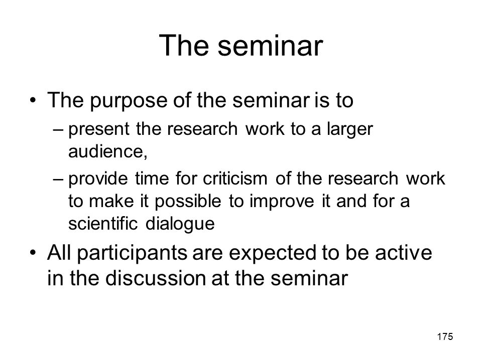 175 The seminar The purpose of the seminar is to –present the research work to a larger audience, –provide time for criticism of the research work to
