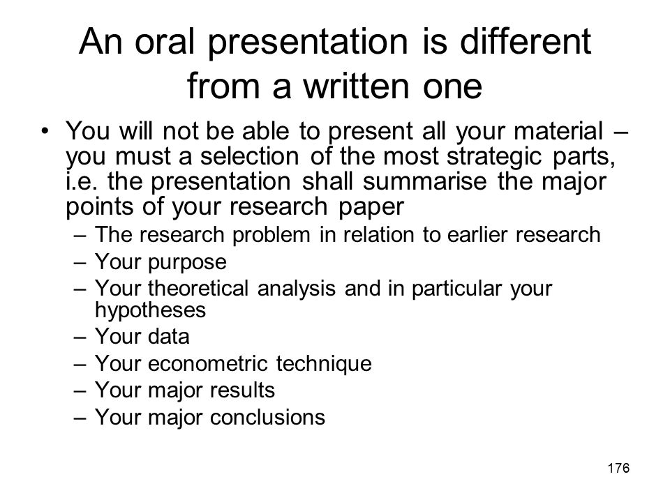 176 An oral presentation is different from a written one You will not be able to present all your material – you must a selection of the most strategi