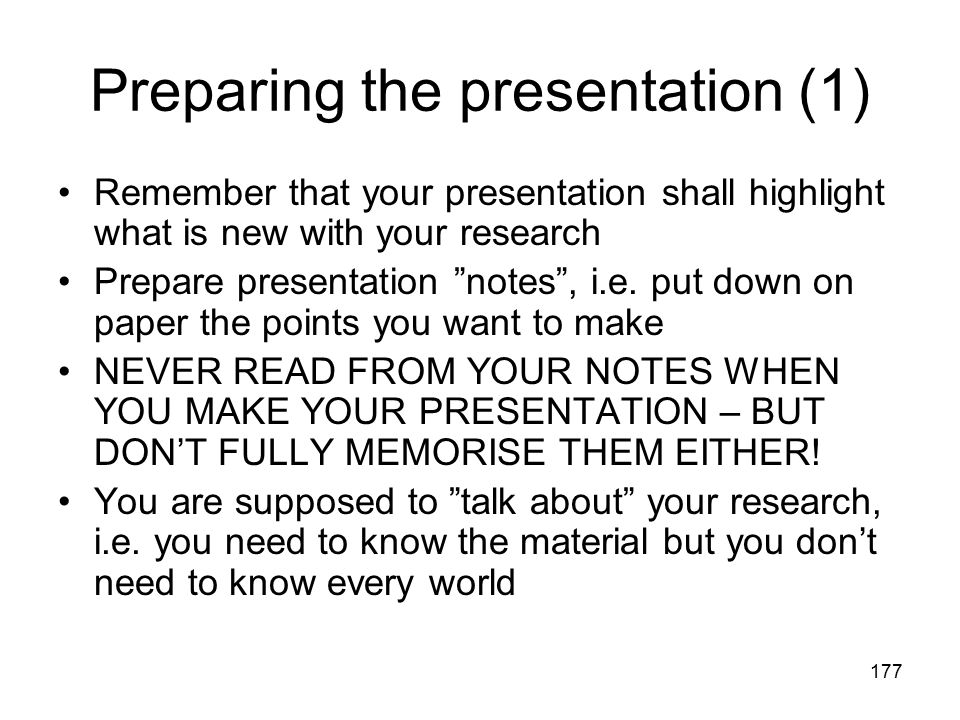 "177 Preparing the presentation (1) Remember that your presentation shall highlight what is new with your research Prepare presentation ""notes"", i.e. p"