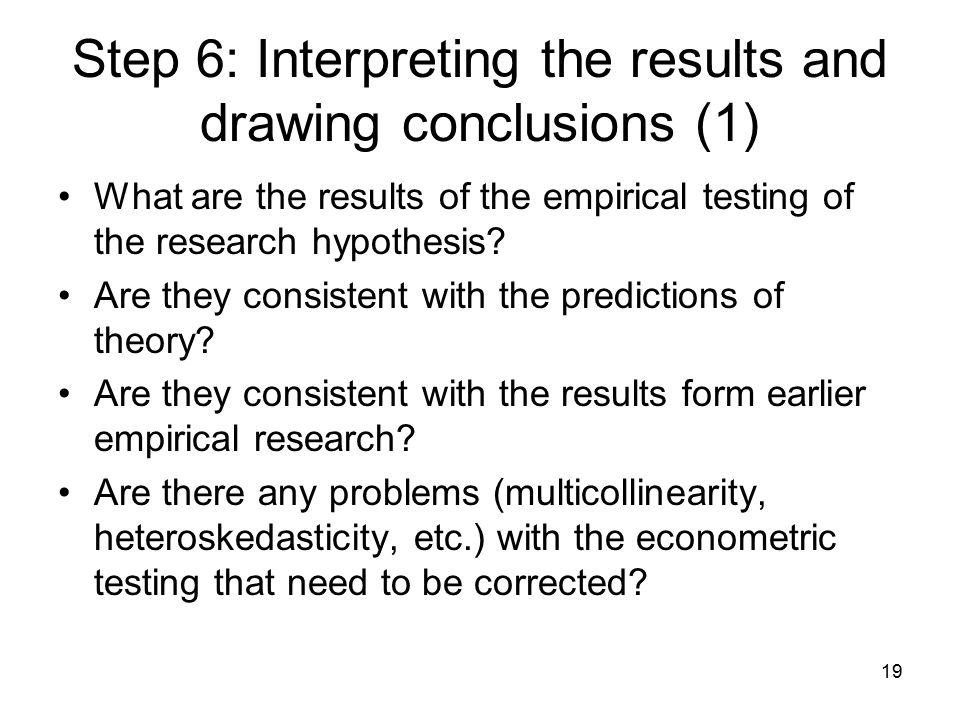 19 Step 6: Interpreting the results and drawing conclusions (1) What are the results of the empirical testing of the research hypothesis.