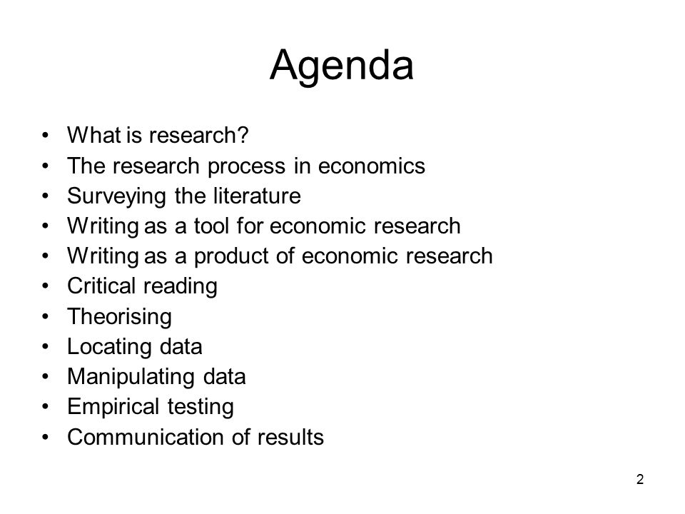 2 Agenda What is research? The research process in economics Surveying the literature Writing as a tool for economic research Writing as a product of