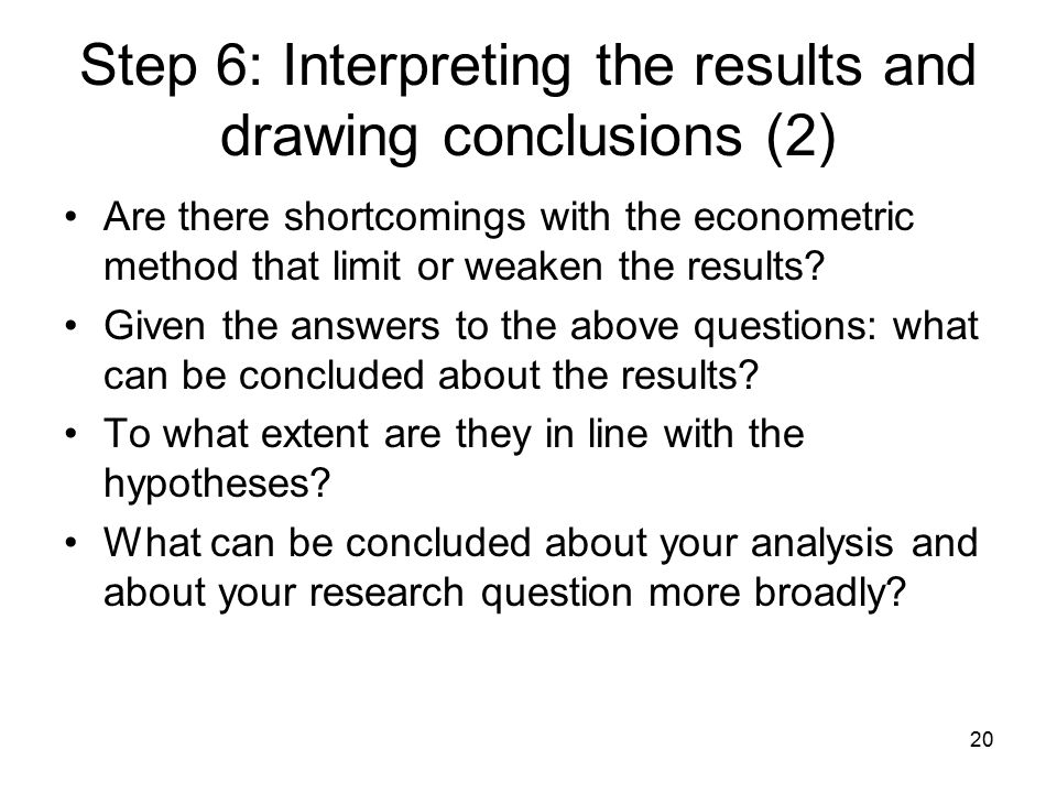 20 Step 6: Interpreting the results and drawing conclusions (2) Are there shortcomings with the econometric method that limit or weaken the results? G