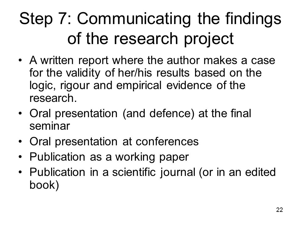 22 Step 7: Communicating the findings of the research project A written report where the author makes a case for the validity of her/his results based