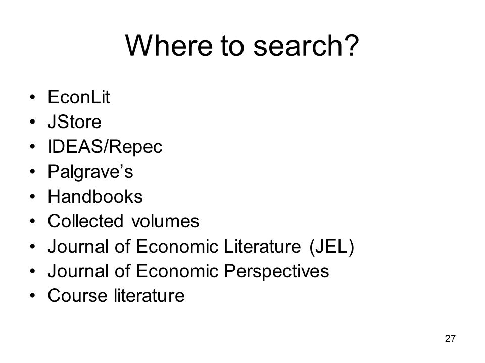 27 Where to search? EconLit JStore IDEAS/Repec Palgrave's Handbooks Collected volumes Journal of Economic Literature (JEL) Journal of Economic Perspec