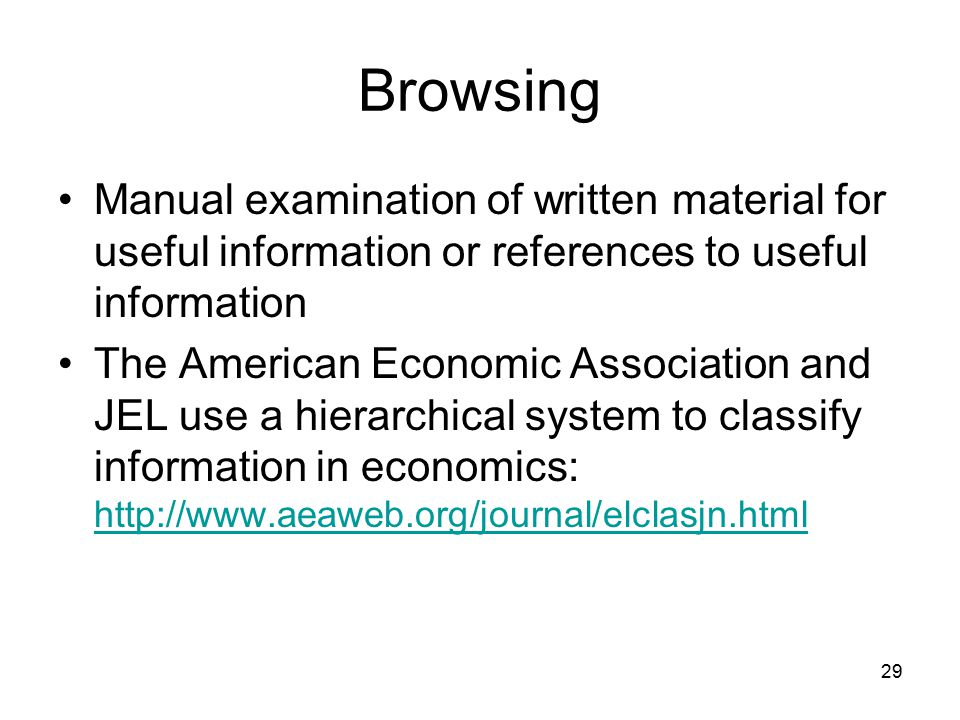 29 Browsing Manual examination of written material for useful information or references to useful information The American Economic Association and JEL use a hierarchical system to classify information in economics: http://www.aeaweb.org/journal/elclasjn.html http://www.aeaweb.org/journal/elclasjn.html