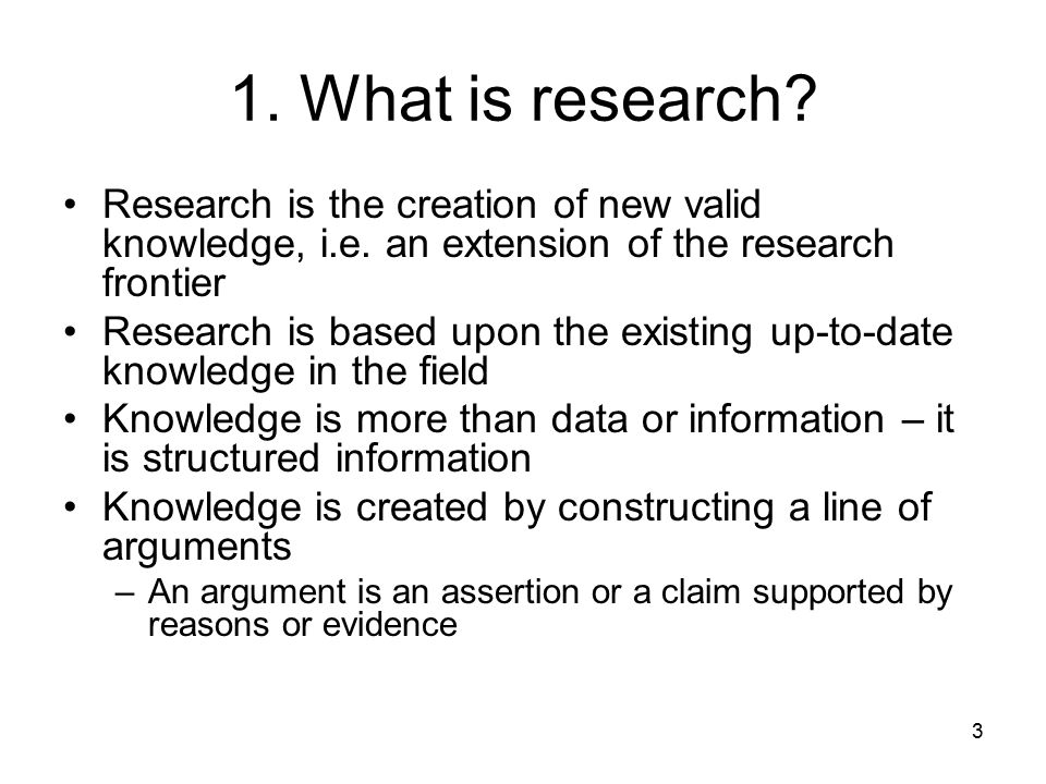 3 1. What is research? Research is the creation of new valid knowledge, i.e. an extension of the research frontier Research is based upon the existing