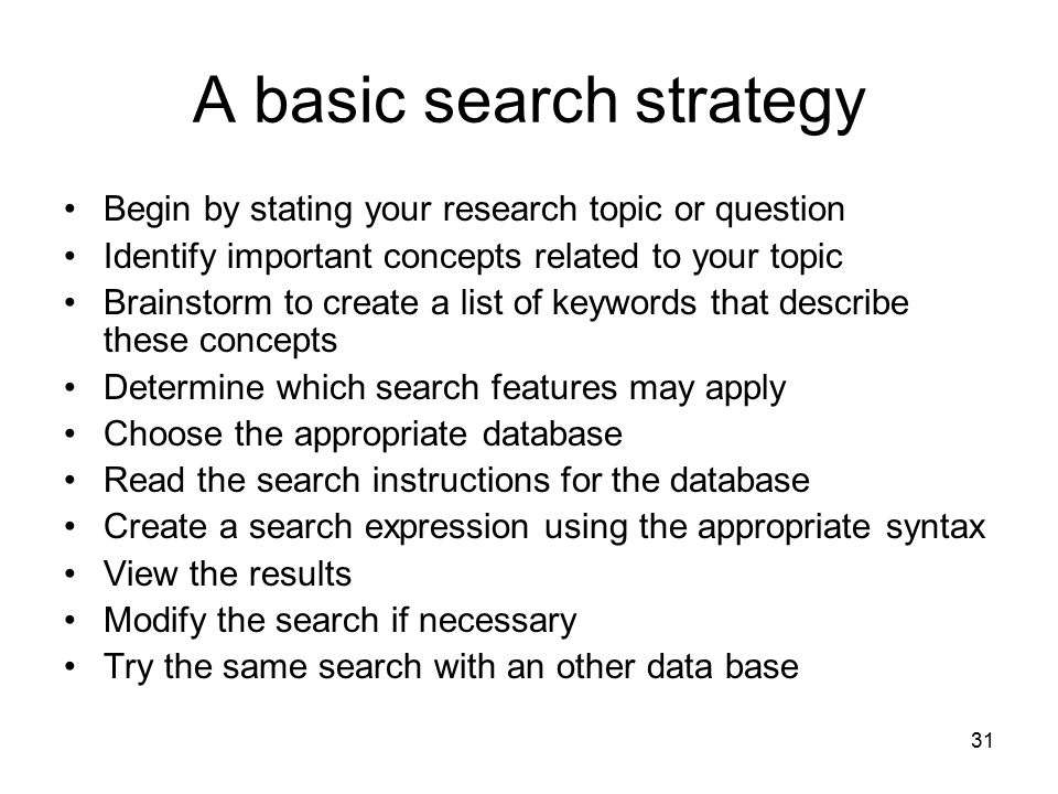 31 A basic search strategy Begin by stating your research topic or question Identify important concepts related to your topic Brainstorm to create a l
