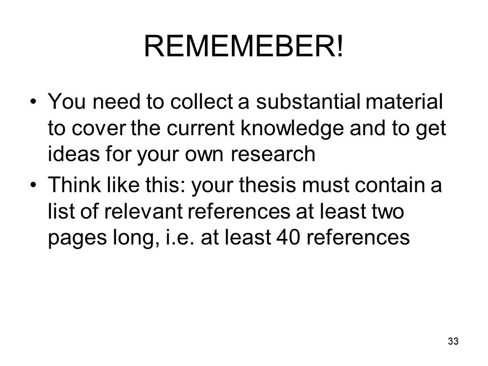 33 REMEMEBER! You need to collect a substantial material to cover the current knowledge and to get ideas for your own research Think like this: your t