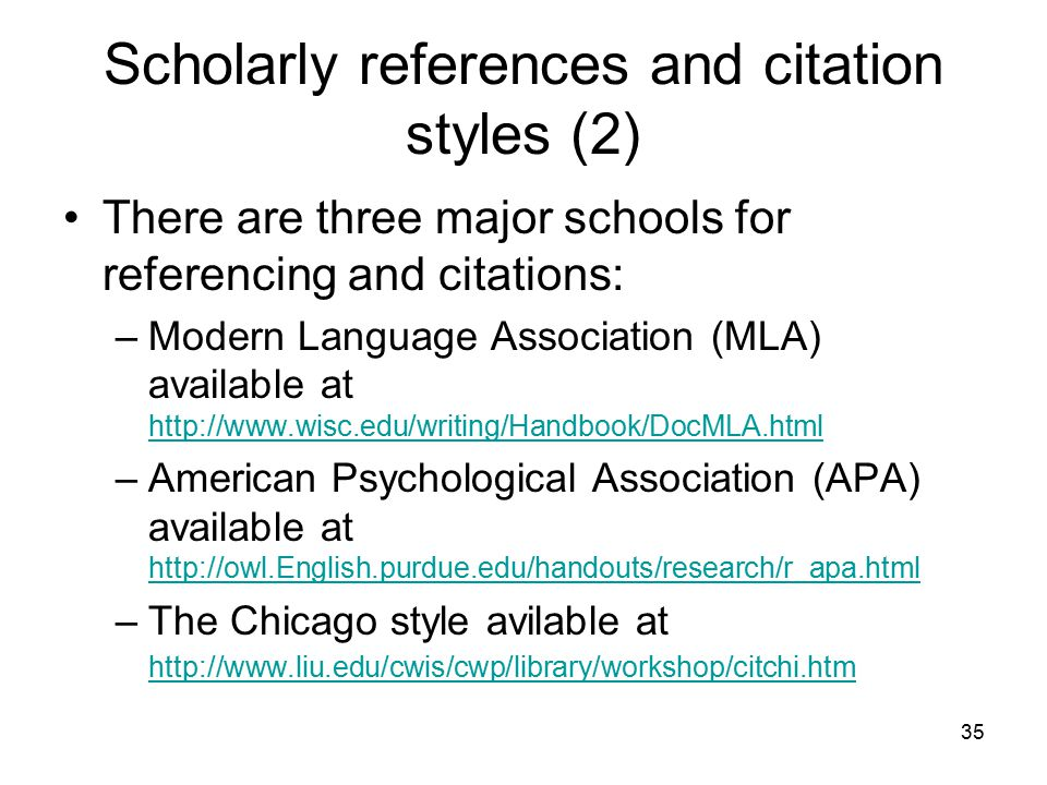 35 Scholarly references and citation styles (2) There are three major schools for referencing and citations: –Modern Language Association (MLA) available at http://www.wisc.edu/writing/Handbook/DocMLA.html http://www.wisc.edu/writing/Handbook/DocMLA.html –American Psychological Association (APA) available at http://owl.English.purdue.edu/handouts/research/r_apa.html http://owl.English.purdue.edu/handouts/research/r_apa.html –The Chicago style avilable at http://www.liu.edu/cwis/cwp/library/workshop/citchi.htm http://www.liu.edu/cwis/cwp/library/workshop/citchi.htm