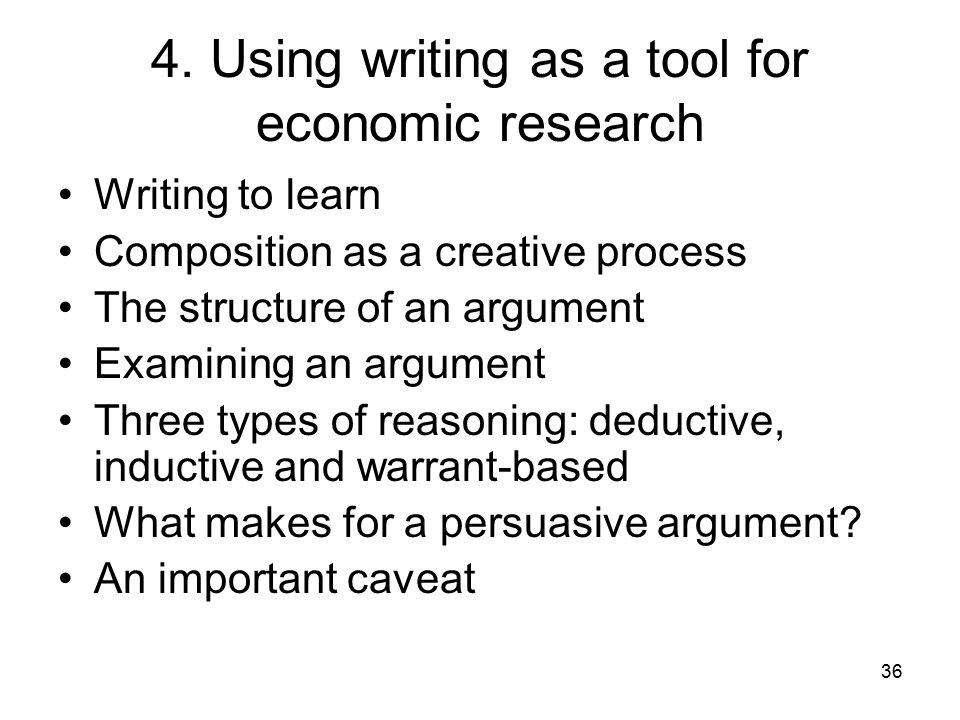 36 4. Using writing as a tool for economic research Writing to learn Composition as a creative process The structure of an argument Examining an argum