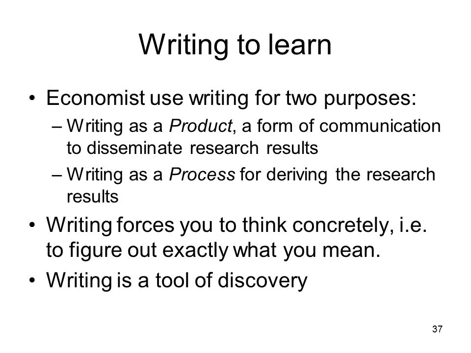 37 Writing to learn Economist use writing for two purposes: –Writing as a Product, a form of communication to disseminate research results –Writing as a Process for deriving the research results Writing forces you to think concretely, i.e.