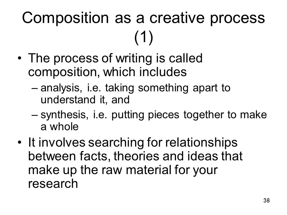 38 Composition as a creative process (1) The process of writing is called composition, which includes –analysis, i.e.