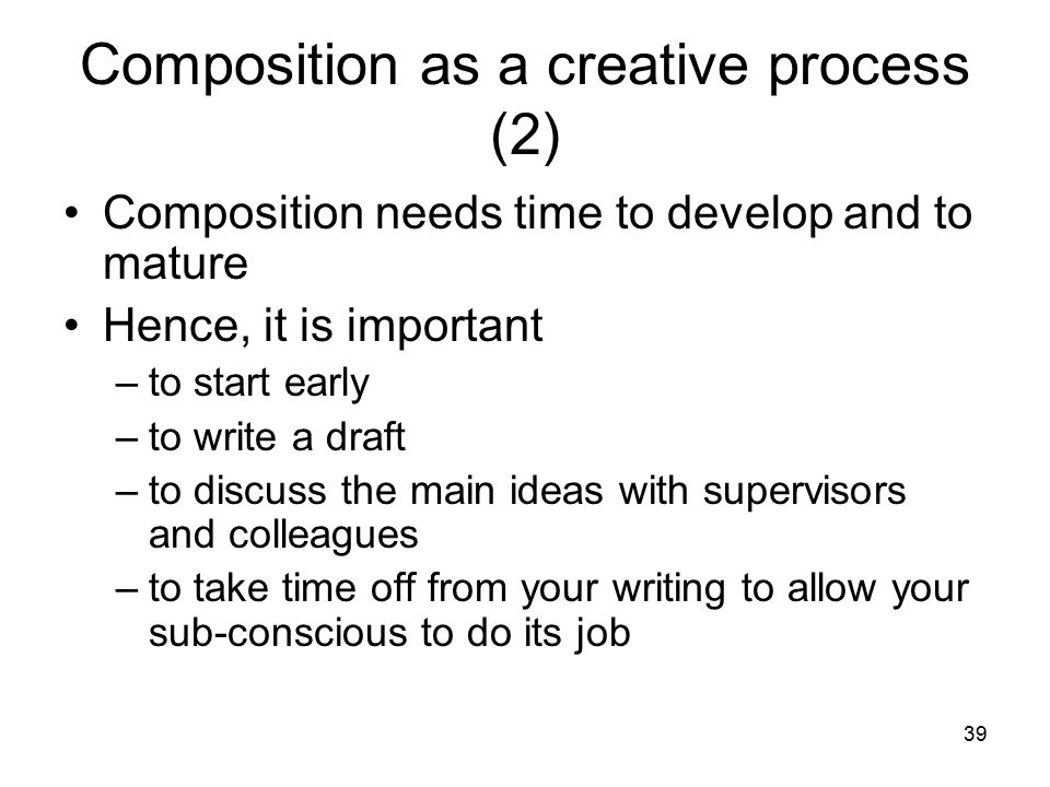 39 Composition as a creative process (2) Composition needs time to develop and to mature Hence, it is important –to start early –to write a draft –to
