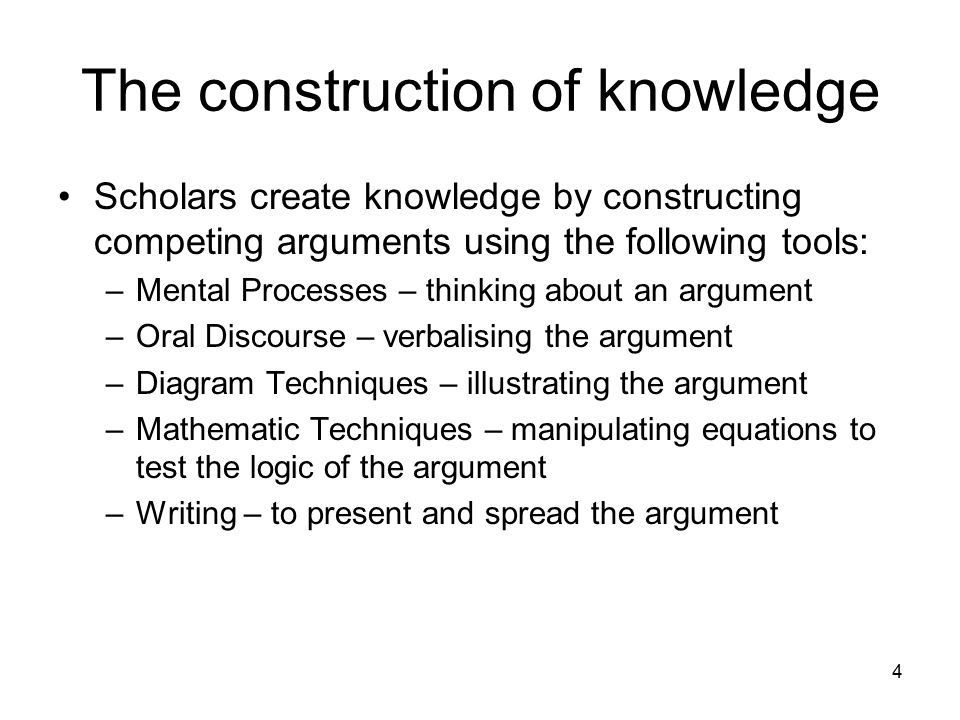 4 The construction of knowledge Scholars create knowledge by constructing competing arguments using the following tools: –Mental Processes – thinking about an argument –Oral Discourse – verbalising the argument –Diagram Techniques – illustrating the argument –Mathematic Techniques – manipulating equations to test the logic of the argument –Writing – to present and spread the argument