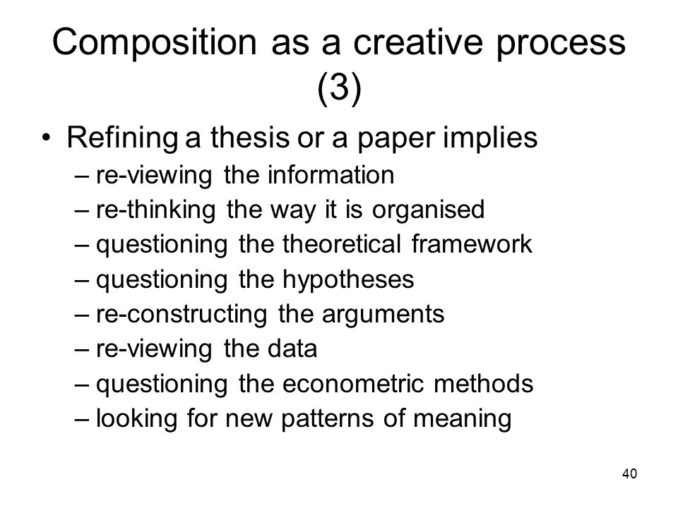 40 Composition as a creative process (3) Refining a thesis or a paper implies –re-viewing the information –re-thinking the way it is organised –questioning the theoretical framework –questioning the hypotheses –re-constructing the arguments –re-viewing the data –questioning the econometric methods –looking for new patterns of meaning
