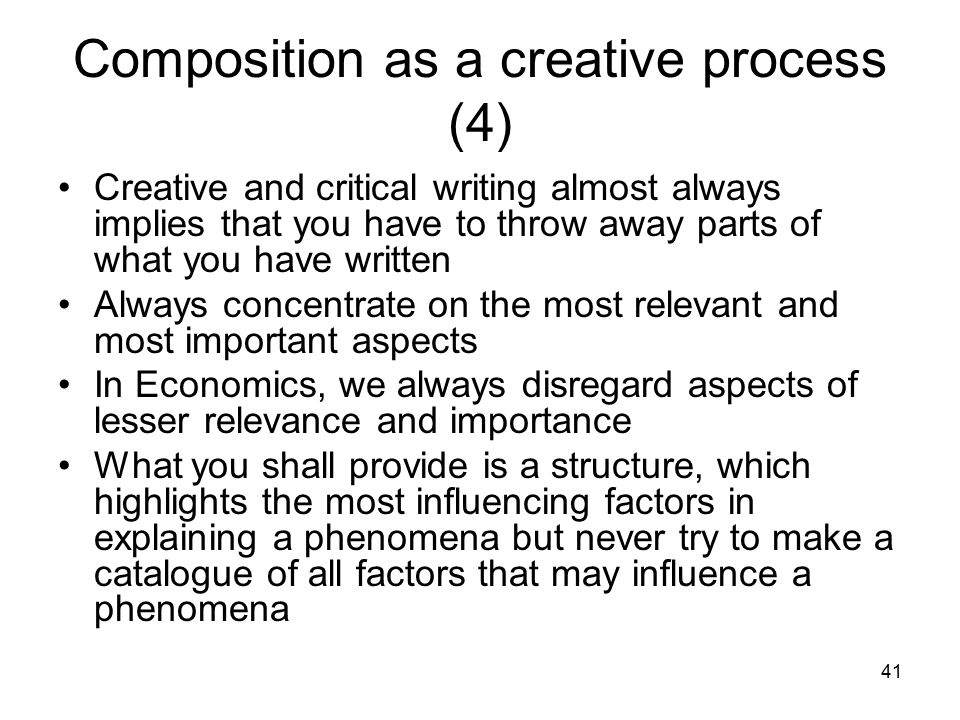 41 Composition as a creative process (4) Creative and critical writing almost always implies that you have to throw away parts of what you have writte