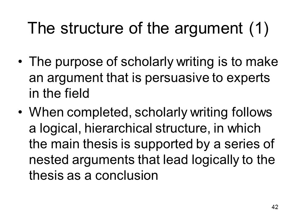 42 The structure of the argument (1) The purpose of scholarly writing is to make an argument that is persuasive to experts in the field When completed