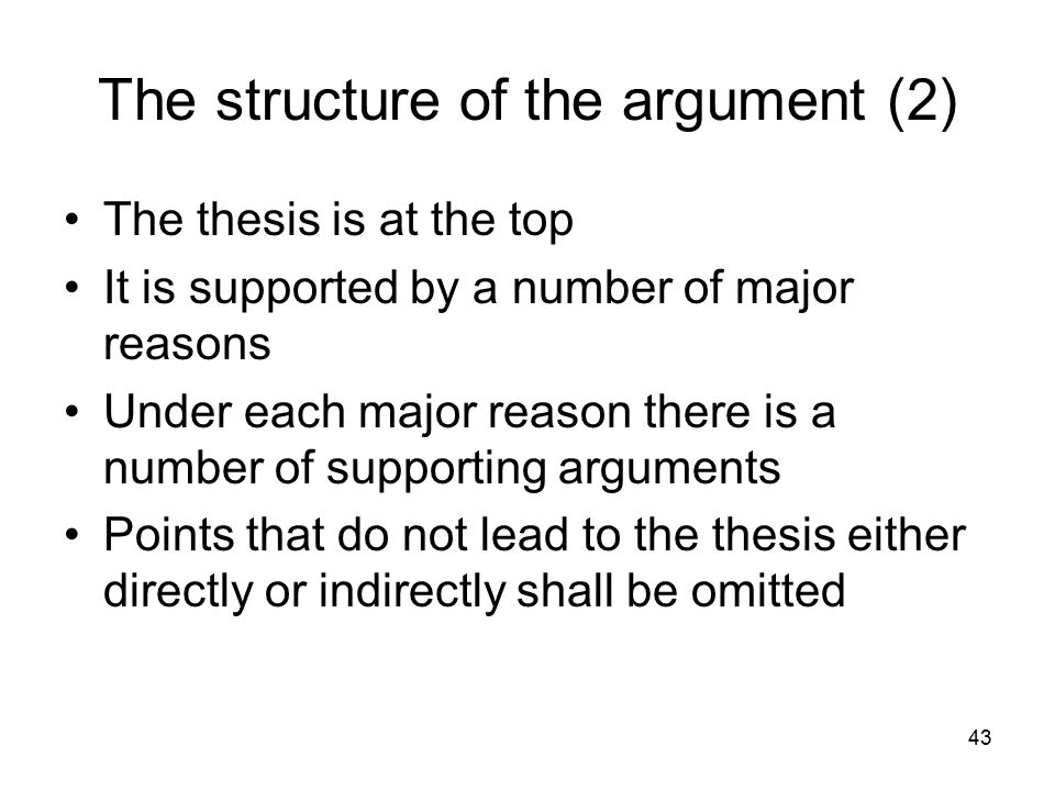 43 The structure of the argument (2) The thesis is at the top It is supported by a number of major reasons Under each major reason there is a number of supporting arguments Points that do not lead to the thesis either directly or indirectly shall be omitted