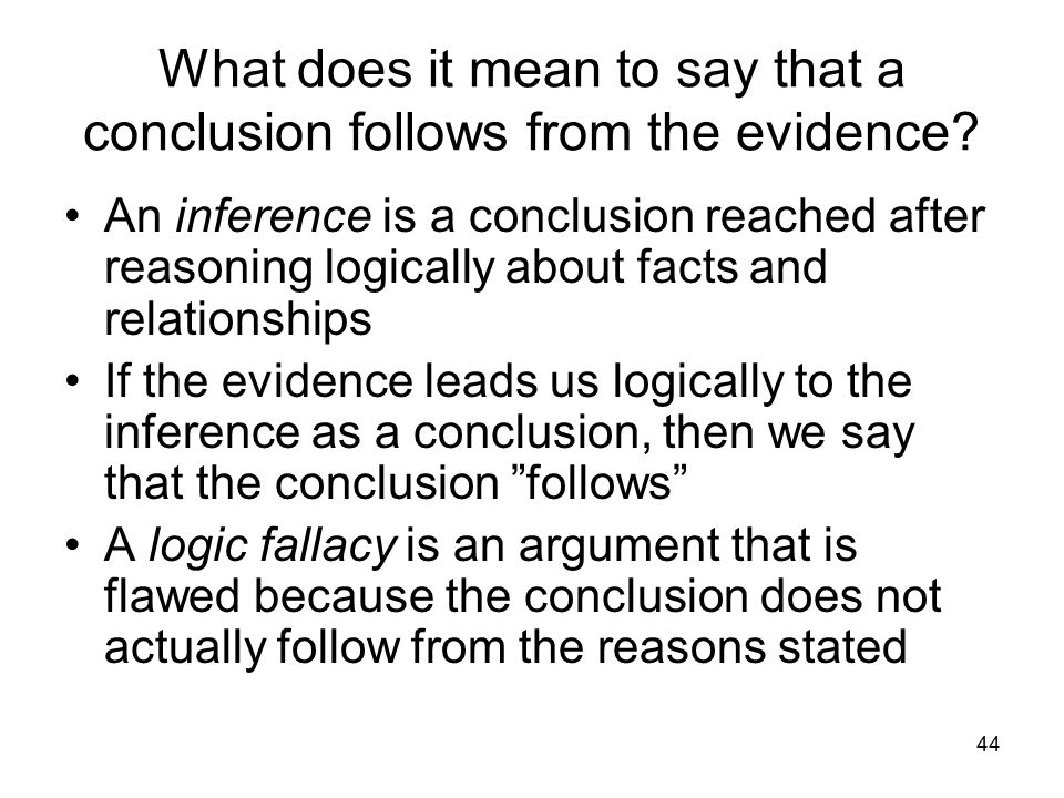 44 What does it mean to say that a conclusion follows from the evidence? An inference is a conclusion reached after reasoning logically about facts an