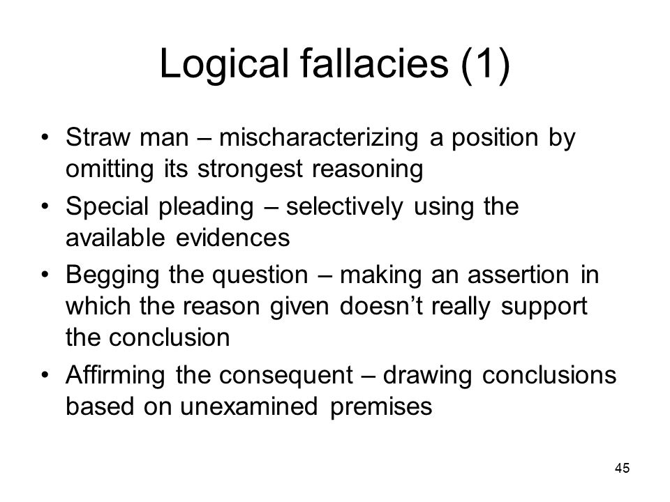 45 Logical fallacies (1) Straw man – mischaracterizing a position by omitting its strongest reasoning Special pleading – selectively using the availab