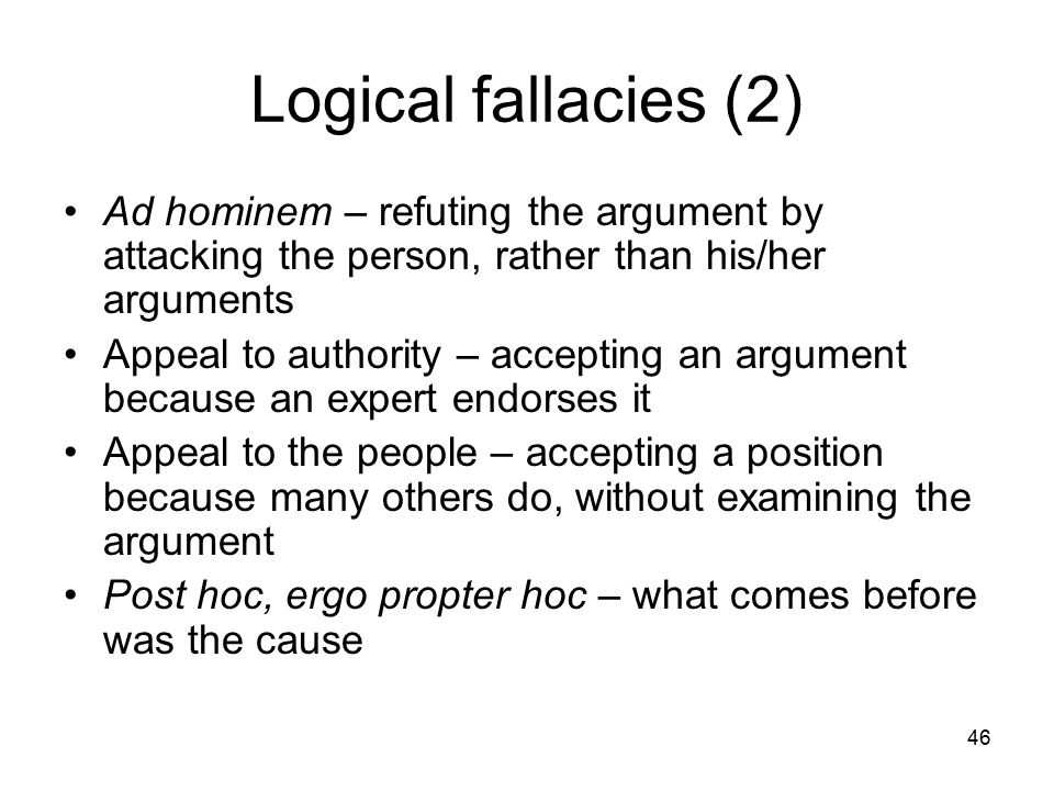 46 Logical fallacies (2) Ad hominem – refuting the argument by attacking the person, rather than his/her arguments Appeal to authority – accepting an